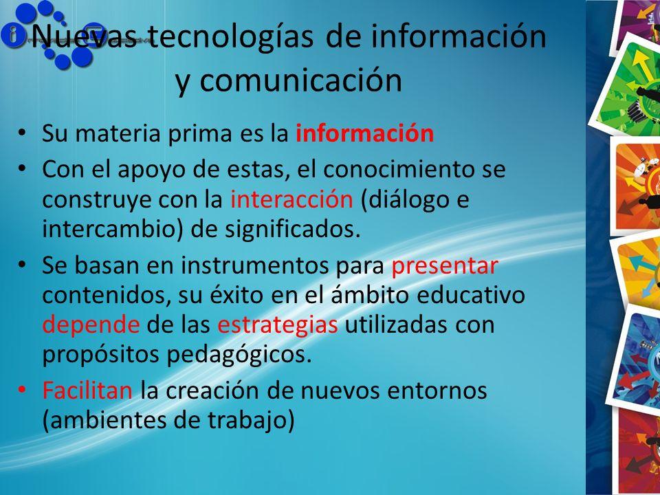 Nuevas tecnologías de información y comunicación Su materia prima es la información Con el apoyo de estas, el conocimiento se construye con la interac
