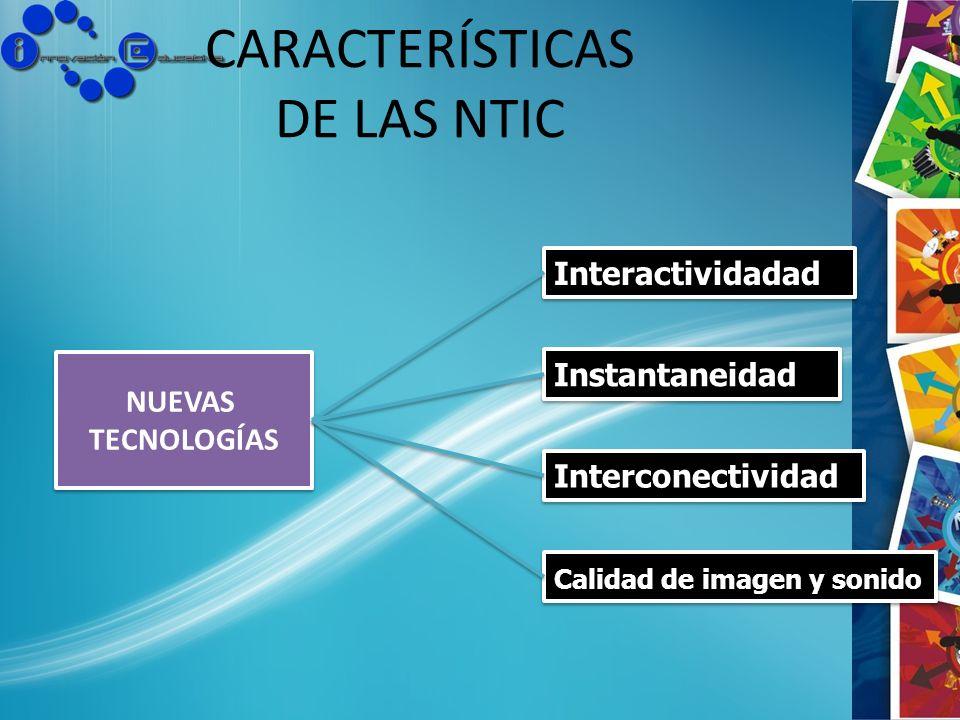CARACTERÍSTICAS DE LAS NTIC NUEVAS TECNOLOGÍAS NUEVAS TECNOLOGÍAS Interactividadad Calidad de imagen y sonido Interconectividad Instantaneidad