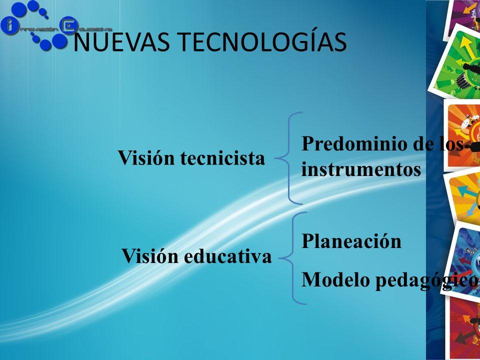 NUEVAS TECNOLOGÍAS Visión tecnicista Visión educativa Predominio de los instrumentos Planeación Modelo pedagógico