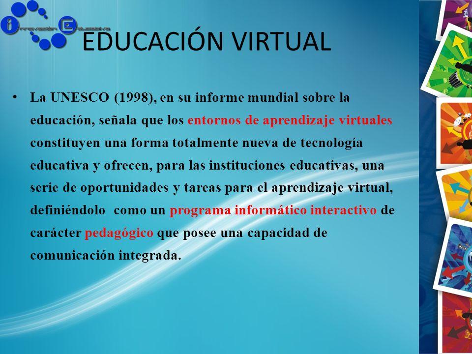 EDUCACIÓN VIRTUAL La UNESCO (1998), en su informe mundial sobre la educación, señala que los entornos de aprendizaje virtuales constituyen una forma t