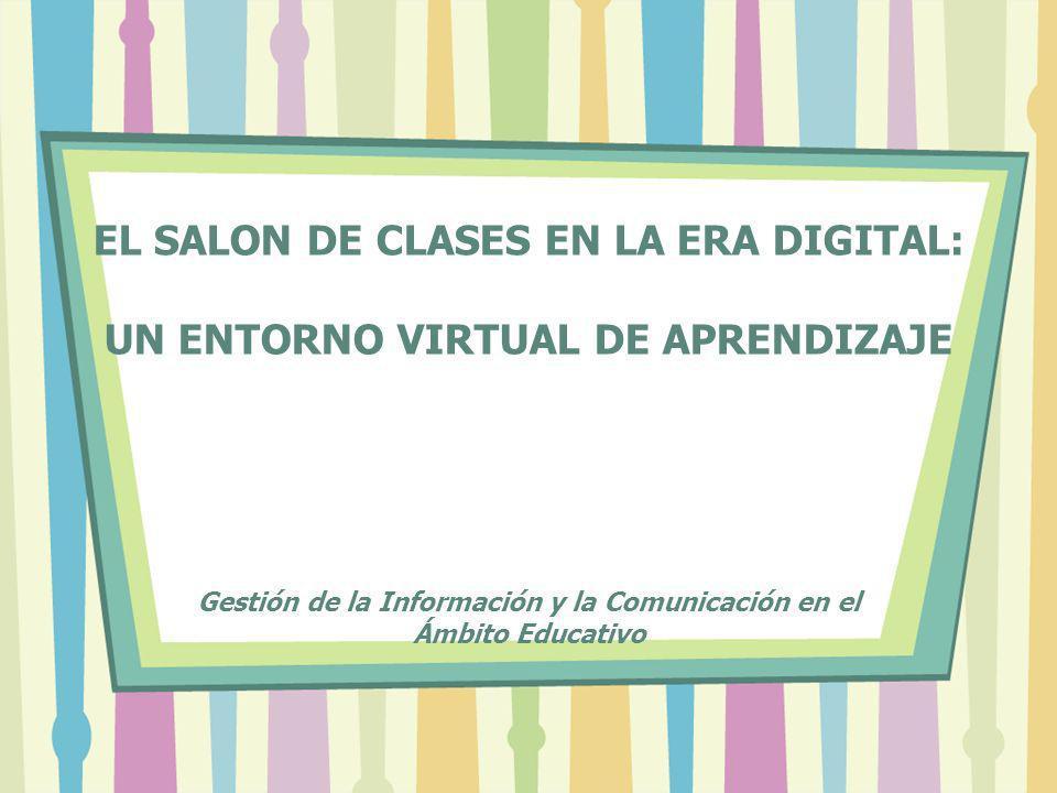 EL SALON DE CLASES EN LA ERA DIGITAL: UN ENTORNO VIRTUAL DE APRENDIZAJE Gestión de la Información y la Comunicación en el Ámbito Educativo