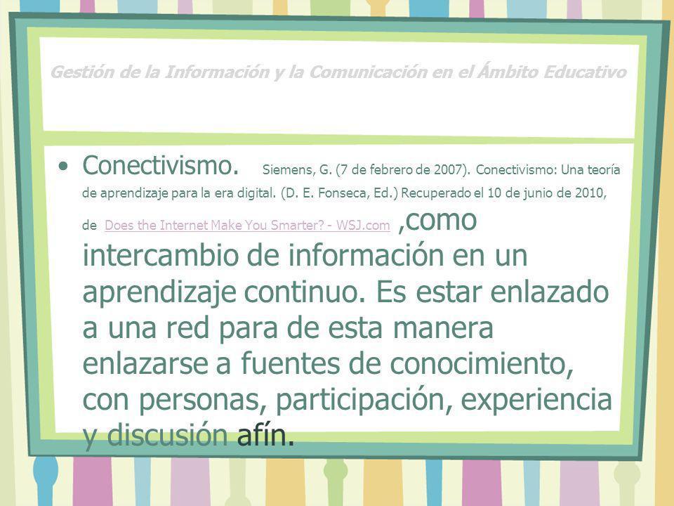 Gestión de la Información y la Comunicación en el Ámbito Educativo Conectivismo. Siemens, G. (7 de febrero de 2007). Conectivismo: Una teoría de apren