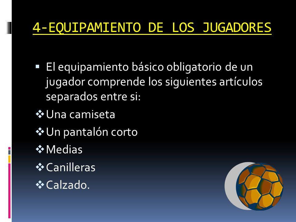 4-EQUIPAMIENTO DE LOS JUGADORES El equipamiento básico obligatorio de un jugador comprende los siguientes artículos separados entre si: Una camiseta U