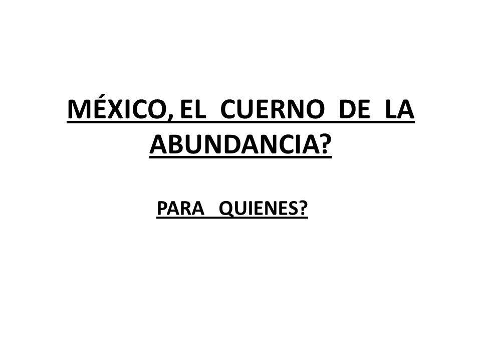 MÉXICO, EL CUERNO DE LA ABUNDANCIA? PARA QUIENES?