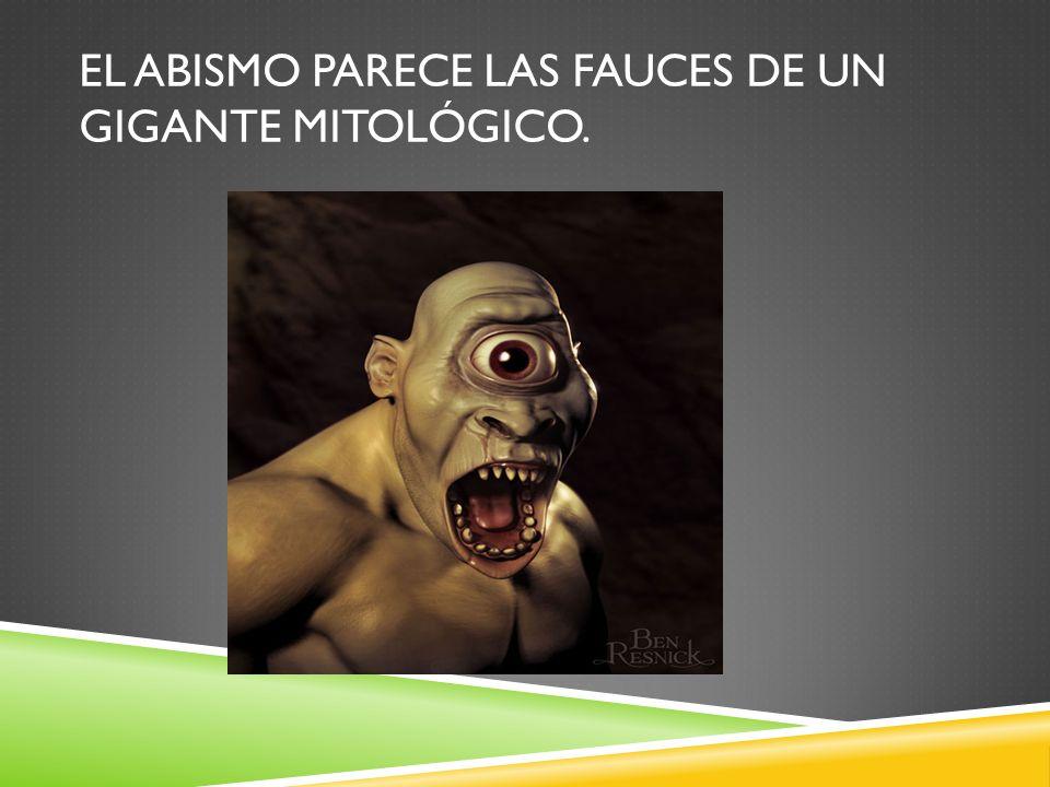 EL ABISMO PARECE LAS FAUCES DE UN GIGANTE MITOLÓGICO.