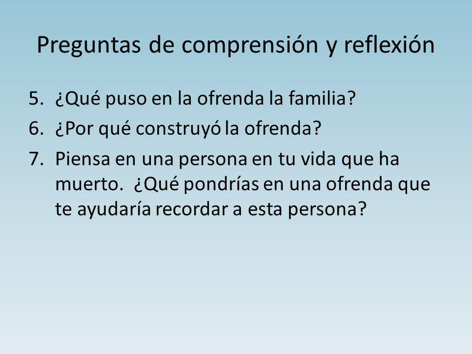 Preguntas de comprensión y reflexión 5.¿Qué puso en la ofrenda la familia? 6.¿Por qué construyó la ofrenda? 7.Piensa en una persona en tu vida que ha
