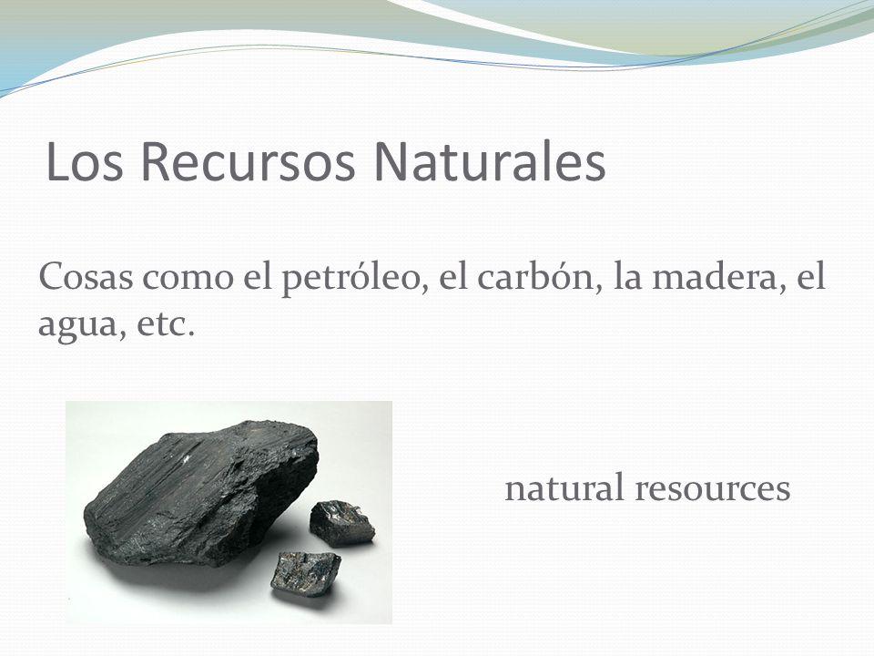 Los Recursos Naturales Cosas como el petróleo, el carbón, la madera, el agua, etc.