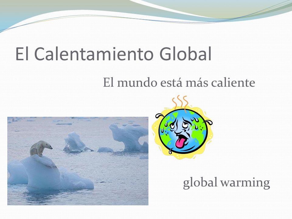El Calentamiento Global El mundo está más caliente global warming