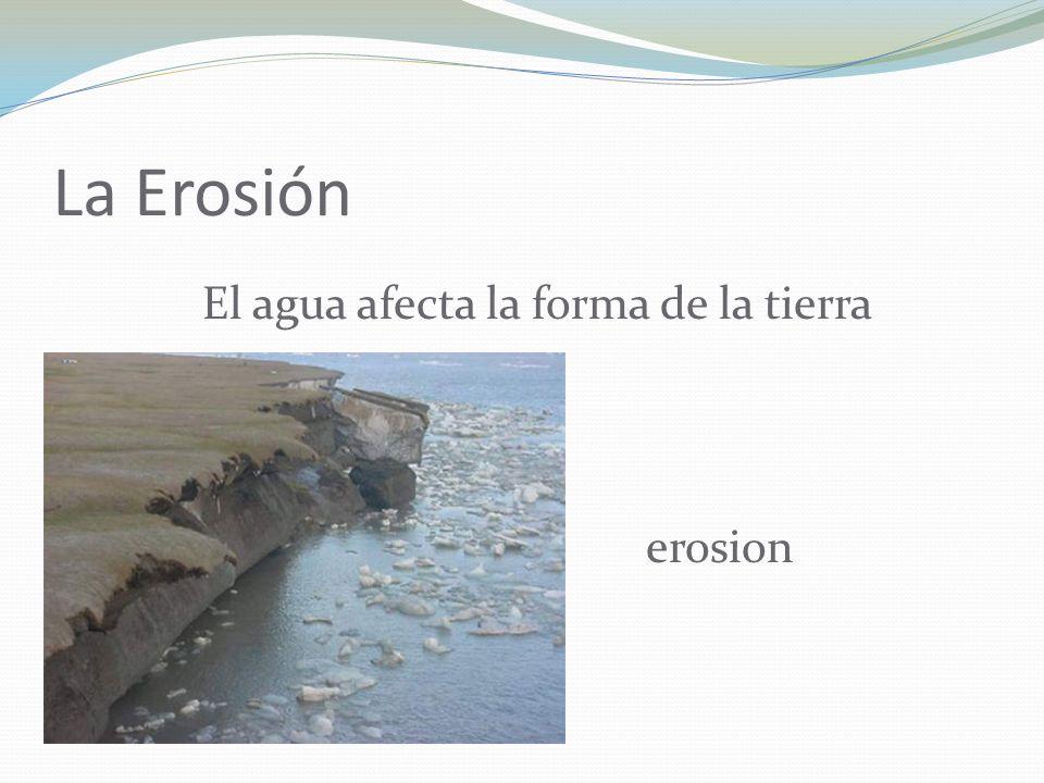 La Erosión El agua afecta la forma de la tierra erosion