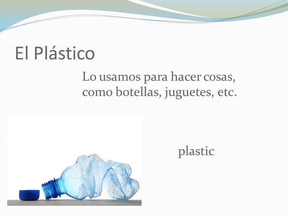 El Plástico Lo usamos para hacer cosas, como botellas, juguetes, etc. plastic