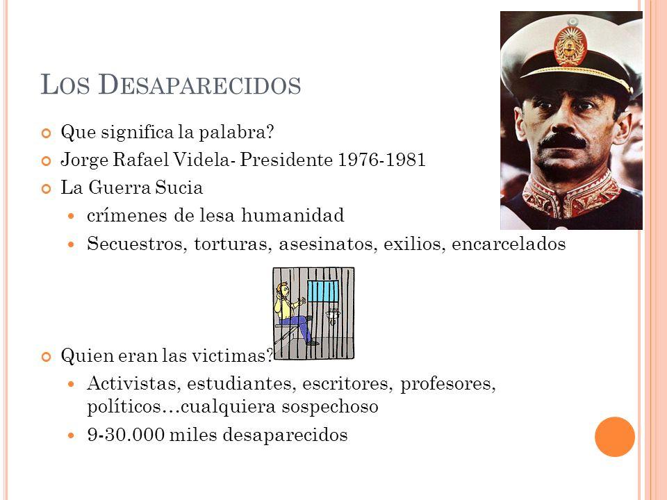 L OS D ESAPARECIDOS Que significa la palabra? Jorge Rafael Videla- Presidente 1976-1981 La Guerra Sucia crímenes de lesa humanidad Secuestros, tortura