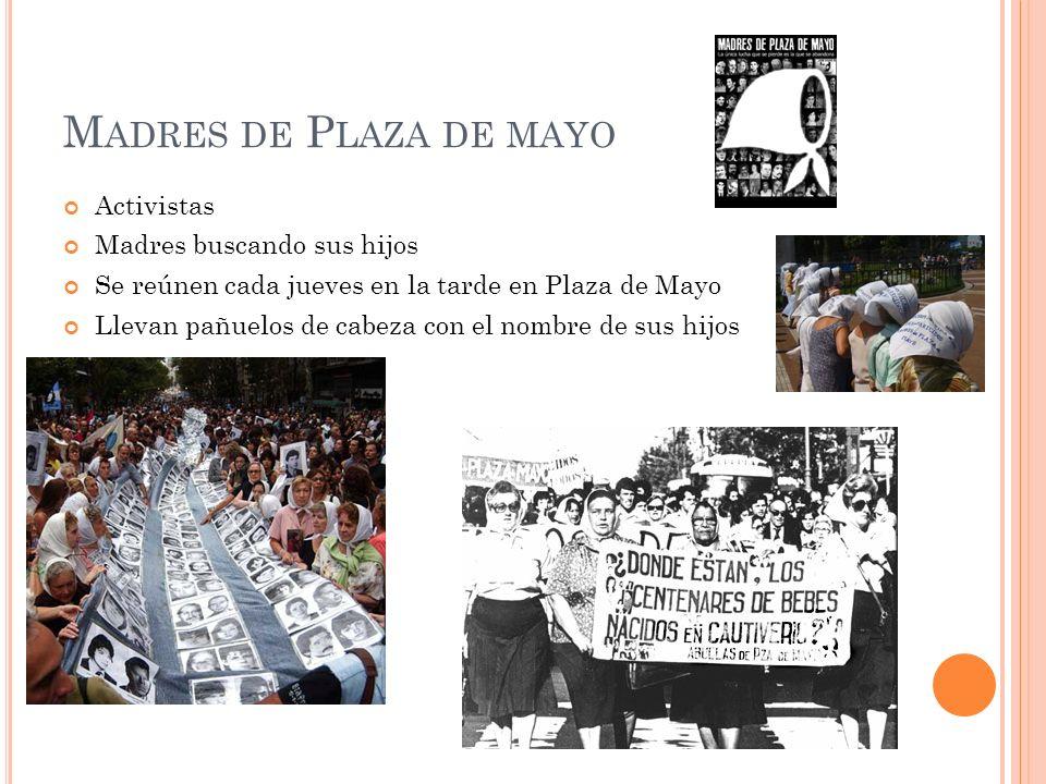 M ADRES DE P LAZA DE MAYO Activistas Madres buscando sus hijos Se reúnen cada jueves en la tarde en Plaza de Mayo Llevan pañuelos de cabeza con el nom