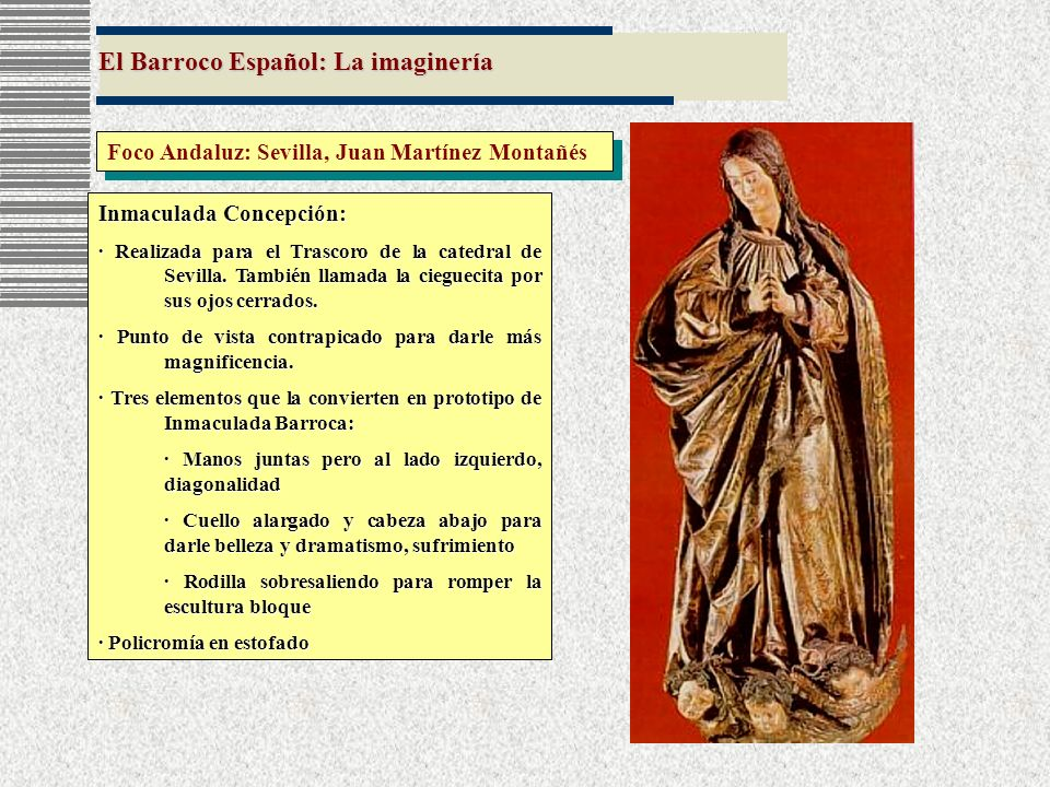 El Barroco Español: La imaginería Foco Andaluz: Sevilla, Juan Martínez Montañés Inmaculada Concepción: · Realizada para el Trascoro de la catedral de