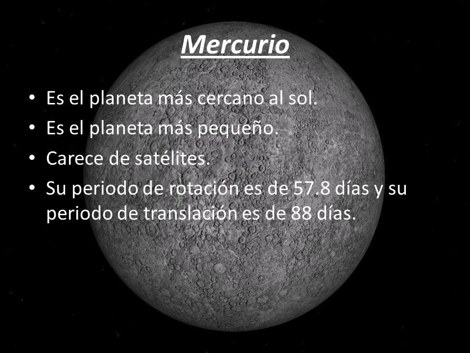 Mercurio Es el planeta más cercano al sol. Es el planeta más pequeño. Carece de satélites. Su periodo de rotación es de 57.8 días y su periodo de tran