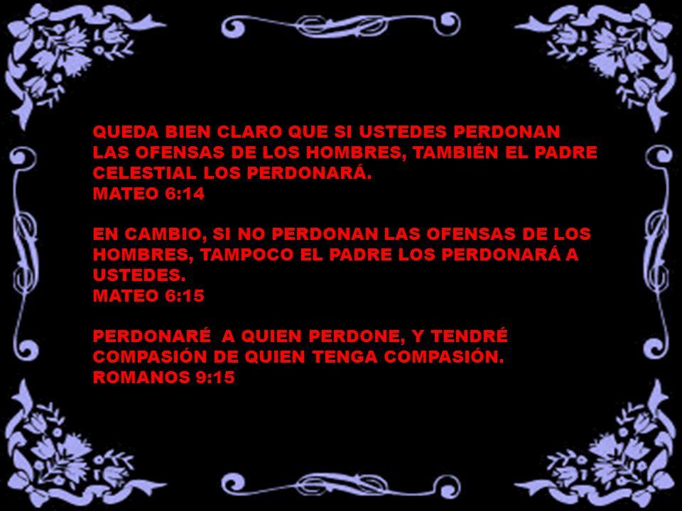 QUEDA BIEN CLARO QUE SI USTEDES PERDONAN LAS OFENSAS DE LOS HOMBRES, TAMBIÉN EL PADRE CELESTIAL LOS PERDONARÁ. MATEO 6:14 EN CAMBIO, SI NO PERDONAN LA