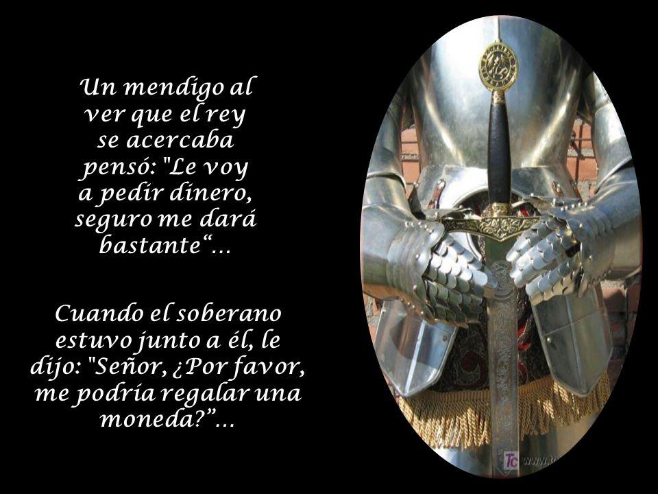 El rey lo miró y le dijo :¿Acaso no soy yo tu rey, Por qué no me das algo tú?, el mendigo balbuceante respondió: Pero su majestad, yo no tengo nada;… El rey respondió: Busca, que algo debes tener…