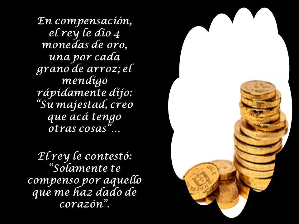 En compensación, el rey le dio 4 monedas de oro, una por cada grano de arroz; el mendigo rápidamente dijo: Su majestad, creo que acá tengo otras cosas… El rey le contestó: Solamente te compenso por aquello que me haz dado de corazón.