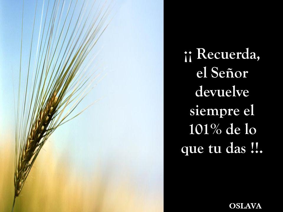 ¡¡ Recuerda, el Señor devuelve siempre el 101% de lo que tu das !!. OSLAVA