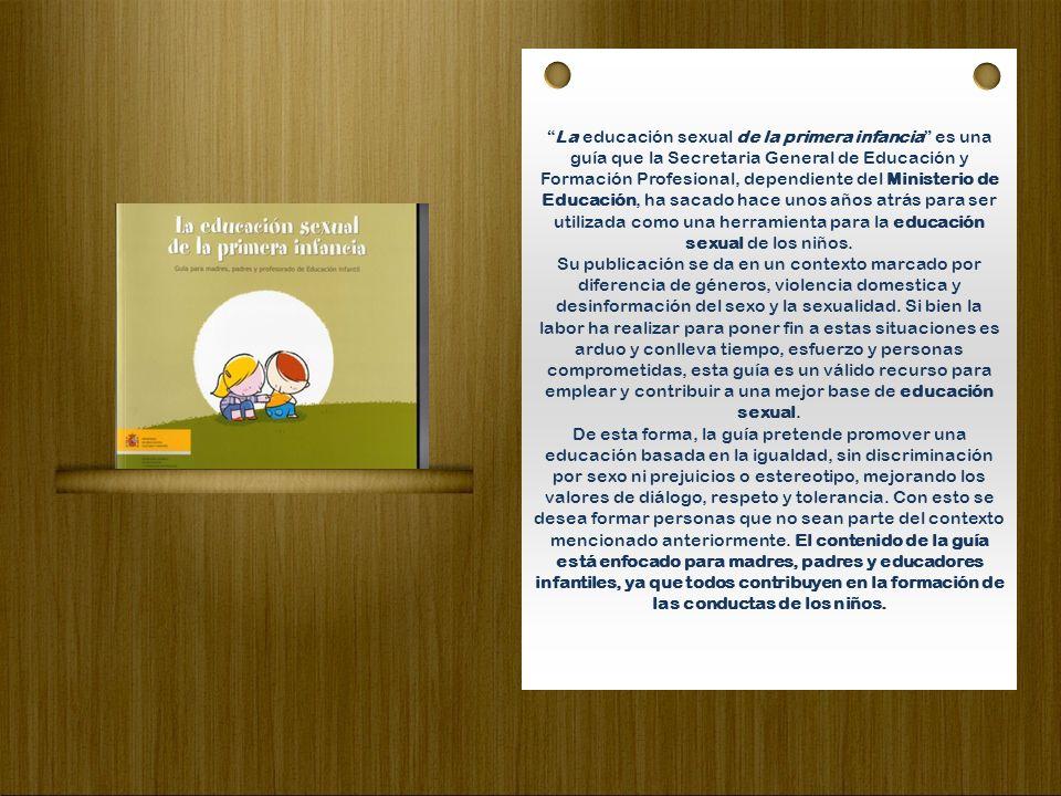 La educación sexual de la primera infancia es una guía que la Secretaria General de Educación y Formación Profesional, dependiente del Ministerio de Educación, ha sacado hace unos años atrás para ser utilizada como una herramienta para la educación sexual de los niños.