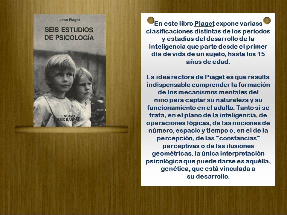 En este libro Piaget expone variass clasificaciones distintas de los periodos y estadios del desarrollo de la inteligencia que parte desde el primer día de vida de un sujeto, hasta los 15 años de edad.