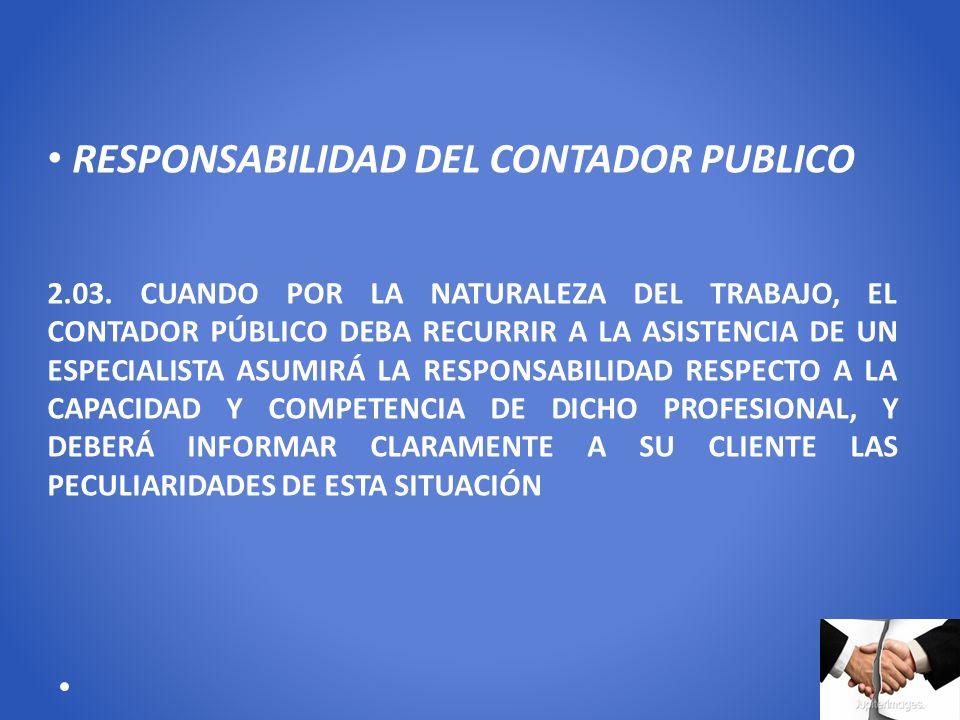 RESPONSABILIDAD DEL CONTADOR PUBLICO 2.03. CUANDO POR LA NATURALEZA DEL TRABAJO, EL CONTADOR PÚBLICO DEBA RECURRIR A LA ASISTENCIA DE UN ESPECIALISTA