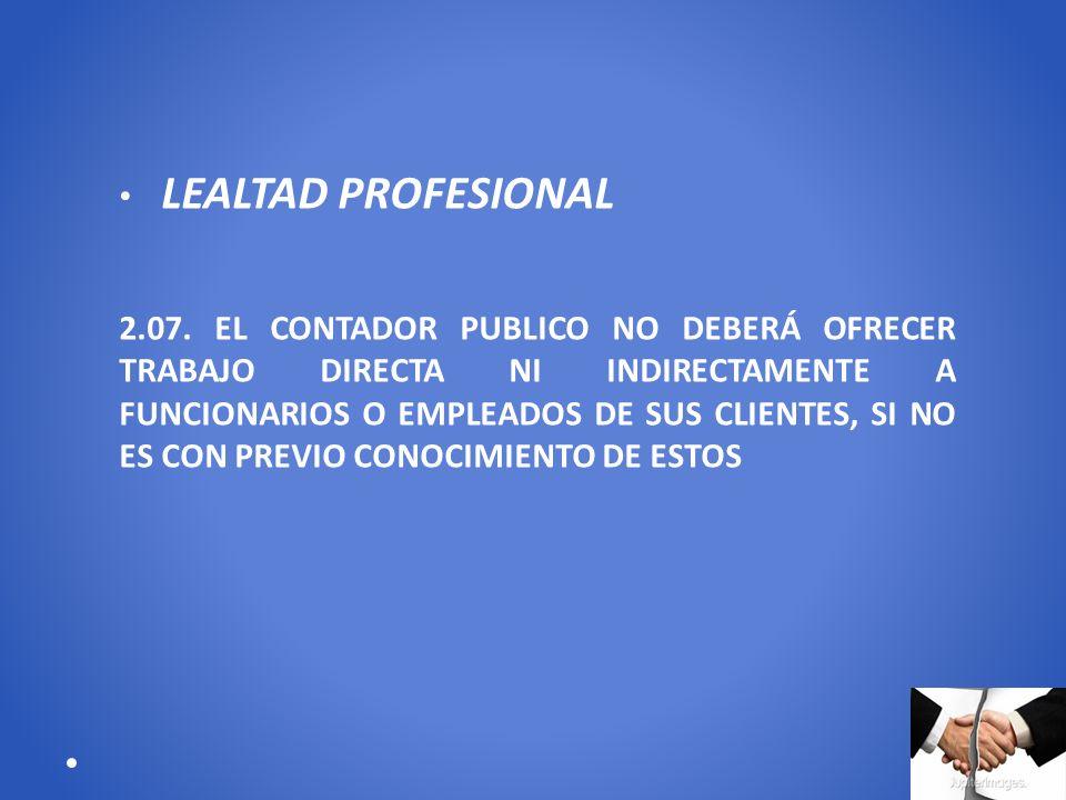 LEALTAD PROFESIONAL 2.07. EL CONTADOR PUBLICO NO DEBERÁ OFRECER TRABAJO DIRECTA NI INDIRECTAMENTE A FUNCIONARIOS O EMPLEADOS DE SUS CLIENTES, SI NO ES