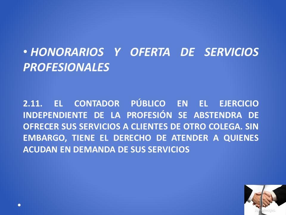 HONORARIOS Y OFERTA DE SERVICIOS PROFESIONALES 2.11. EL CONTADOR PÚBLICO EN EL EJERCICIO INDEPENDIENTE DE LA PROFESIÓN SE ABSTENDRA DE OFRECER SUS SER
