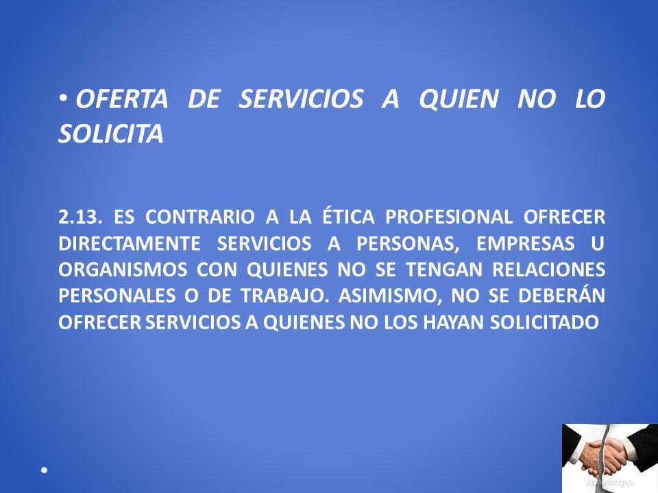 OFERTA DE SERVICIOS A QUIEN NO LO SOLICITA 2.13. ES CONTRARIO A LA ÉTICA PROFESIONAL OFRECER DIRECTAMENTE SERVICIOS A PERSONAS, EMPRESAS U ORGANISMOS