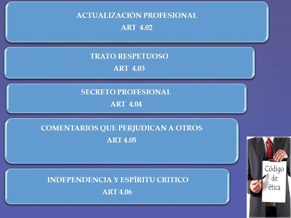 ACTUALIZACIÓN PROFESIONAL ART 4.02 TRATO RESPETUOSO ART 4.03 SECRETO PROFESIONAL ART 4.04 COMENTARIOS QUE PERJUDICAN A OTROS ART 4.05 INDEPENDENCIA Y