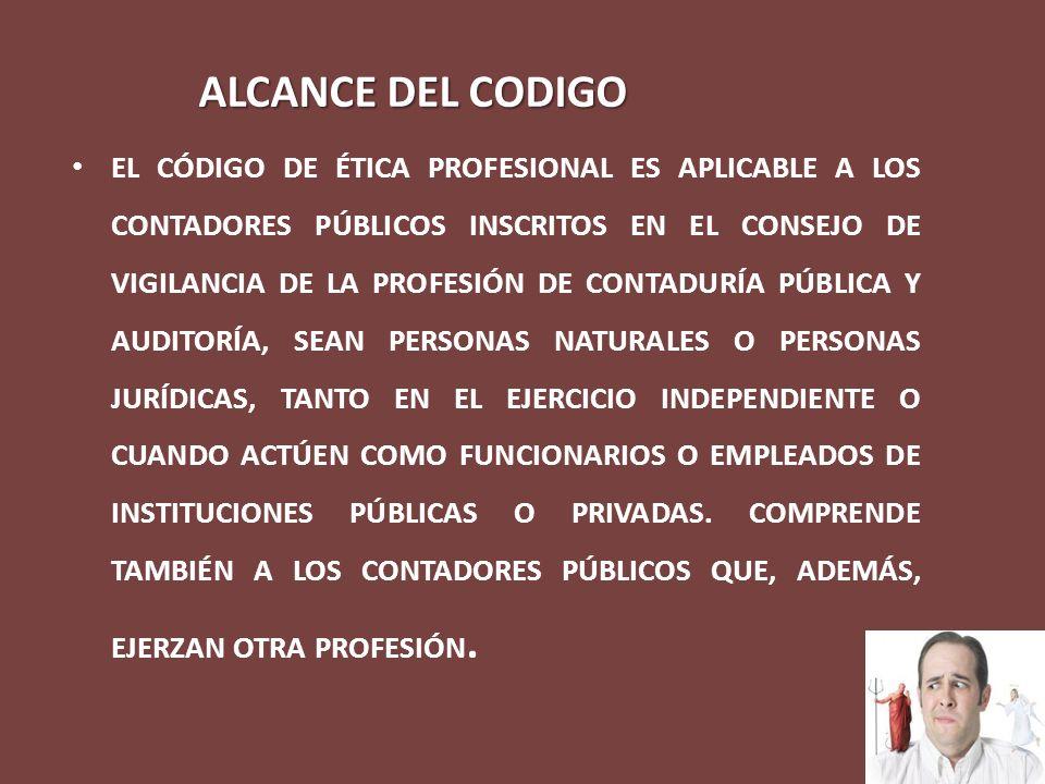 ALCANCE DEL CODIGO EL CÓDIGO DE ÉTICA PROFESIONAL ES APLICABLE A LOS CONTADORES PÚBLICOS INSCRITOS EN EL CONSEJO DE VIGILANCIA DE LA PROFESIÓN DE CONT