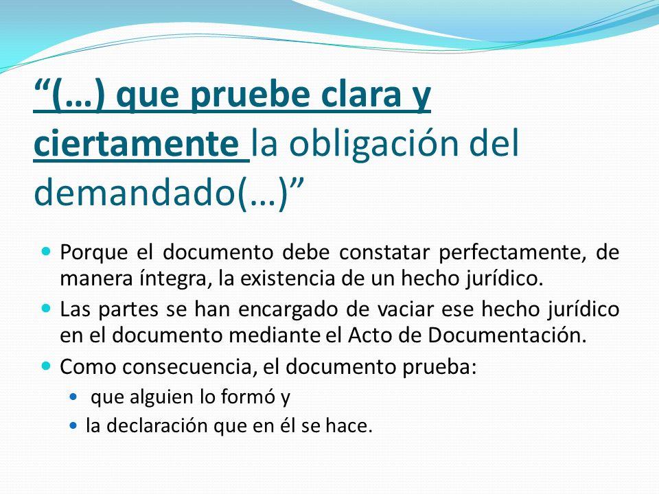 (…) que pruebe clara y ciertamente la obligación del demandado(…) Porque el documento debe constatar perfectamente, de manera íntegra, la existencia de un hecho jurídico.