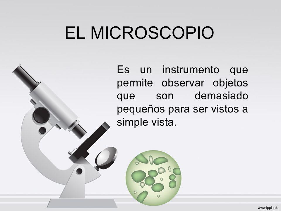 EL MICROSCOPIO Es un instrumento que permite observar objetos que son demasiado pequeños para ser vistos a simple vista.