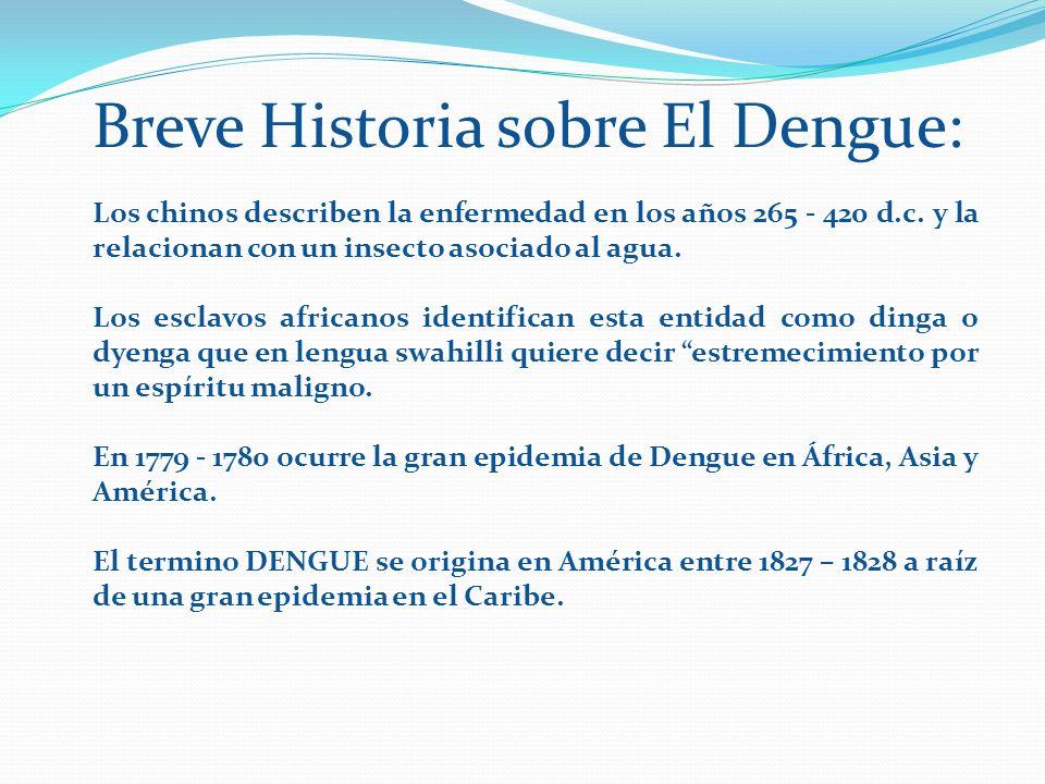 Breve Historia sobre El Dengue: Los chinos describen la enfermedad en los años 265 - 420 d.c. y la relacionan con un insecto asociado al agua. Los esc