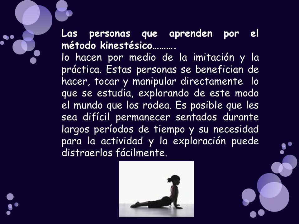 Las personas que aprenden por el método kinestésico………. lo hacen por medio de la imitación y la práctica. Estas personas se benefician de hacer, tocar