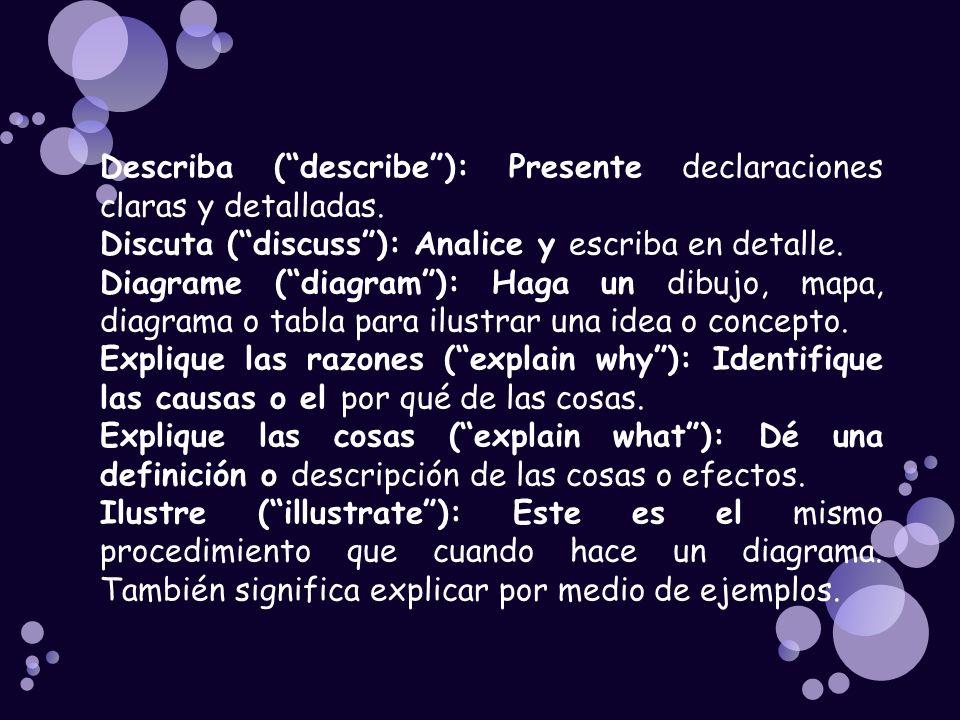 Describa (describe): Presente declaraciones claras y detalladas. Discuta (discuss): Analice y escriba en detalle. Diagrame (diagram): Haga un dibujo,
