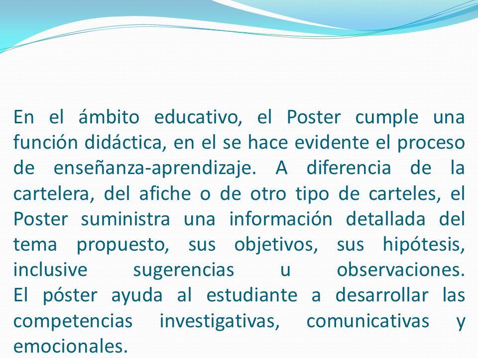 El Póster habla por si mismo, el proceso pedagógico es eminentemente visual, de tal forma que no necesita ser expuesto verbalmente, sino que el receptor de la información asimila los contenidos, temas o mensajes que el emisor elabora.