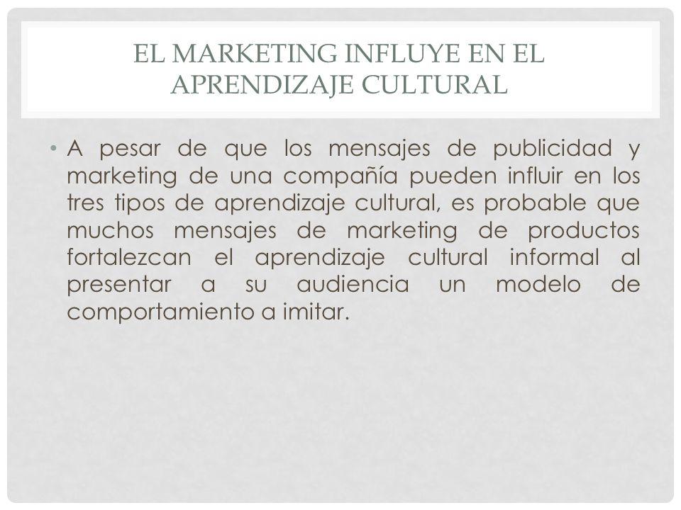 EL MARKETING INFLUYE EN EL APRENDIZAJE CULTURAL A pesar de que los mensajes de publicidad y marketing de una compañía pueden influir en los tres tipos de aprendizaje cultural, es probable que muchos mensajes de marketing de productos fortalezcan el aprendizaje cultural informal al presentar a su audiencia un modelo de comportamiento a imitar.