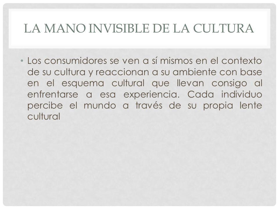 LA MANO INVISIBLE DE LA CULTURA Los consumidores se ven a sí mismos en el contexto de su cultura y reaccionan a su ambiente con base en el esquema cultural que llevan consigo al enfrentarse a esa experiencia.