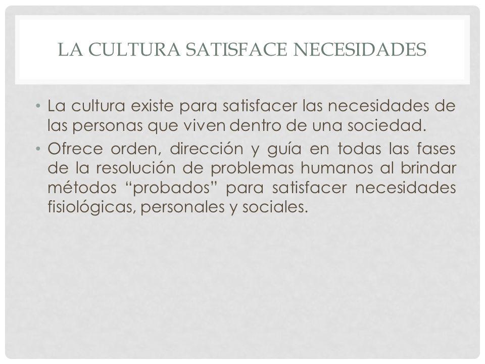 LA CULTURA SATISFACE NECESIDADES La cultura existe para satisfacer las necesidades de las personas que viven dentro de una sociedad.