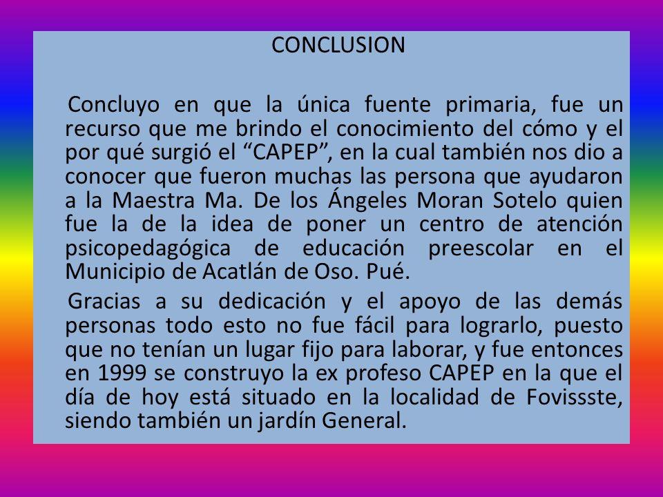 CONCLUSION Concluyo en que la única fuente primaria, fue un recurso que me brindo el conocimiento del cómo y el por qué surgió el CAPEP, en la cual ta