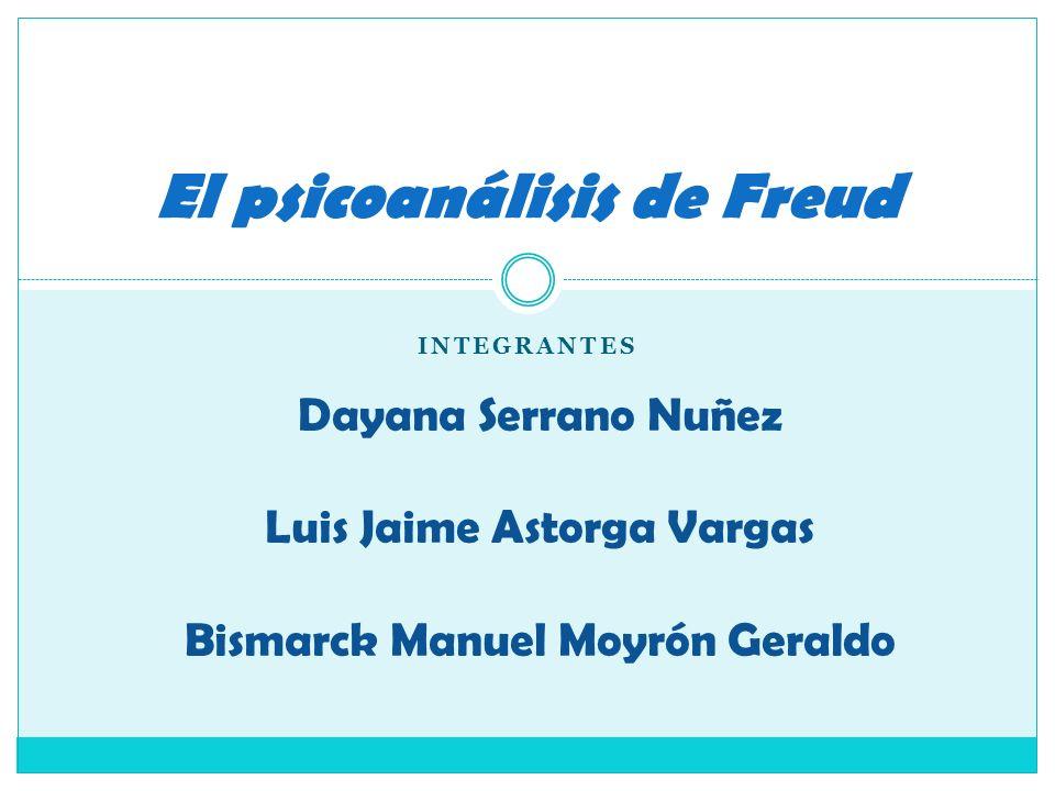 INTEGRANTES El psicoanálisis de Freud Dayana Serrano Nuñez Luis Jaime Astorga Vargas Bismarck Manuel Moyrón Geraldo