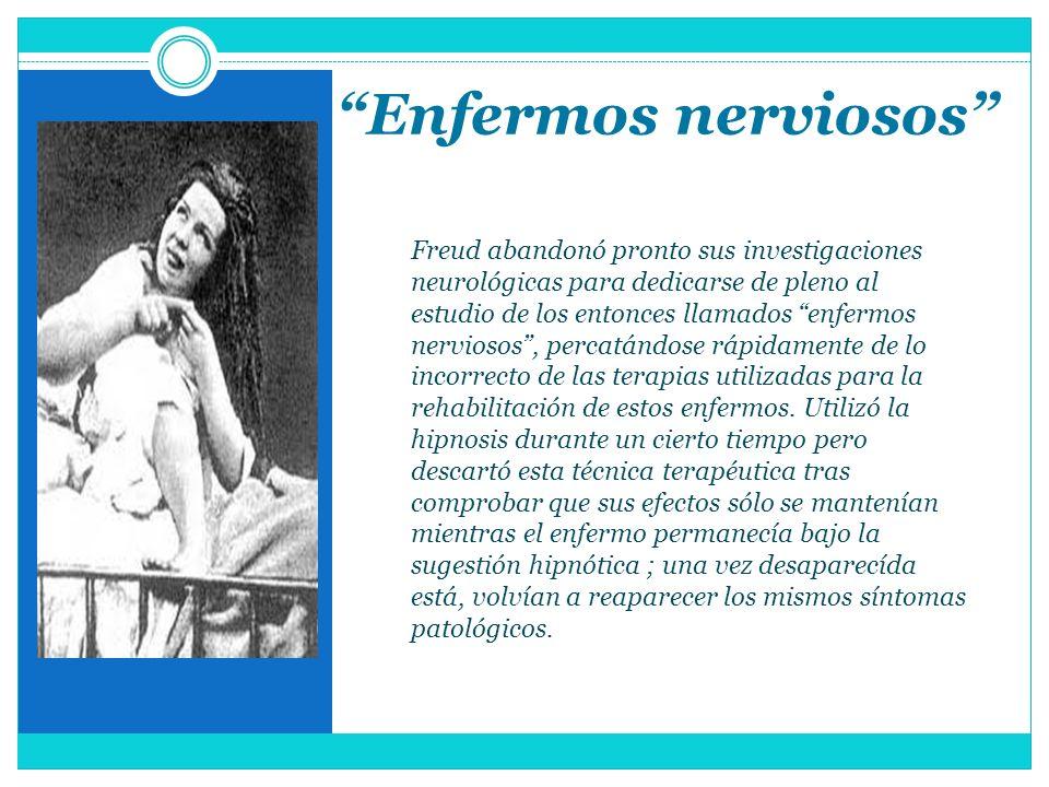 Enfermos nerviosos Freud abandonó pronto sus investigaciones neurológicas para dedicarse de pleno al estudio de los entonces llamados enfermos nervios