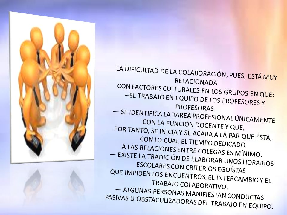 LA DIFICULTAD DE LA COLABORACIÓN, PUES, ESTÁ MUY RELACIONADA CON FACTORES CULTURALES EN LOS GRUPOS EN QUE: --EL TRABAJO EN EQUIPO DE LOS PROFESORES Y