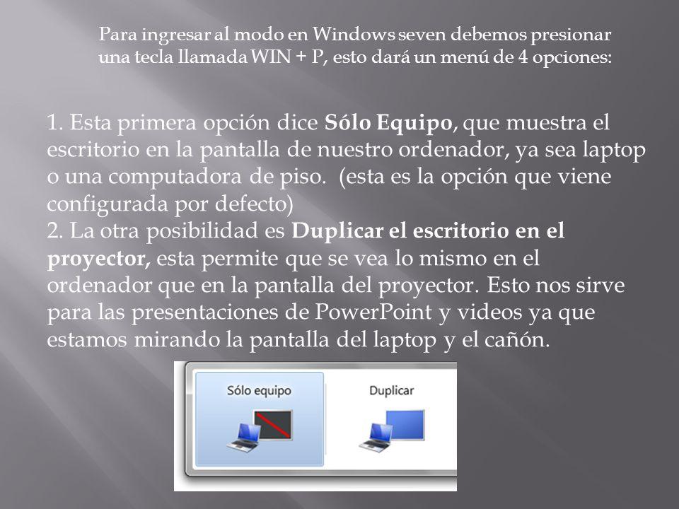 Para ingresar al modo en Windows seven debemos presionar una tecla llamada WIN + P, esto dará un menú de 4 opciones: 1. Esta primera opción dice Sólo