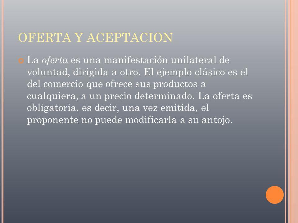 OFERTA Y ACEPTACION La oferta es una manifestación unilateral de voluntad, dirigida a otro. El ejemplo clásico es el del comercio que ofrece sus produ