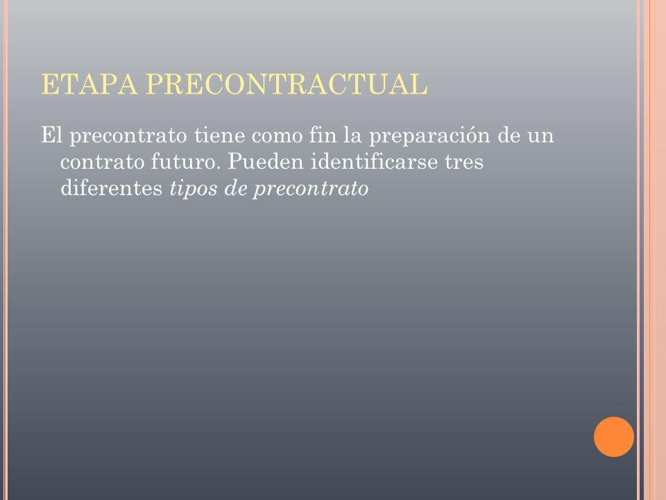 ETAPA PRECONTRACTUAL El precontrato tiene como fin la preparación de un contrato futuro. Pueden identificarse tres diferentes tipos de precontrato
