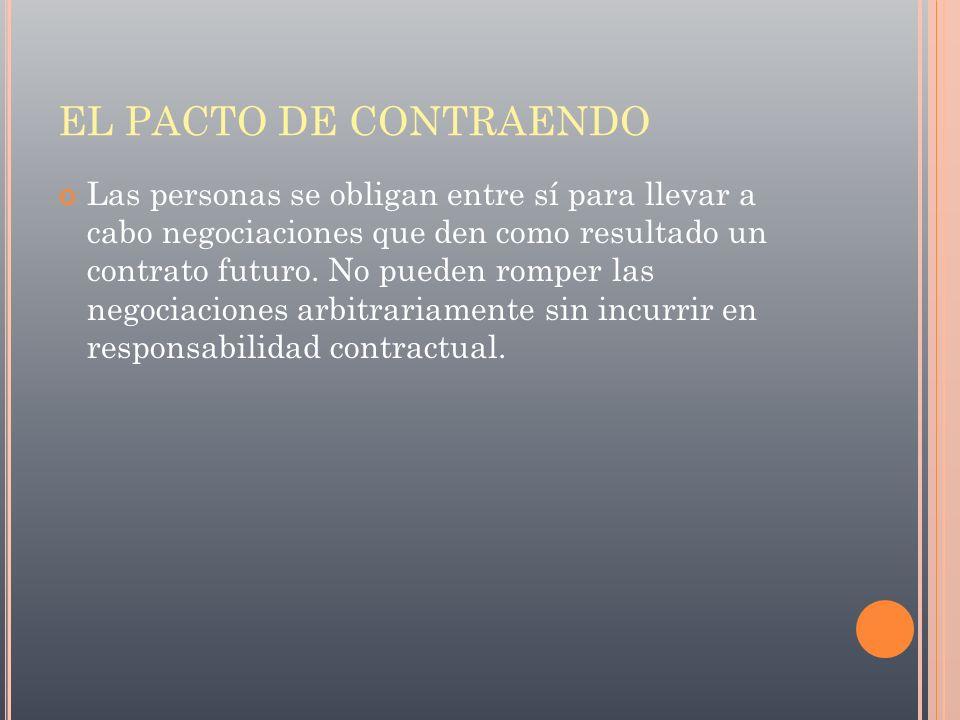 EL PACTO DE CONTRAENDO Las personas se obligan entre sí para llevar a cabo negociaciones que den como resultado un contrato futuro. No pueden romper l