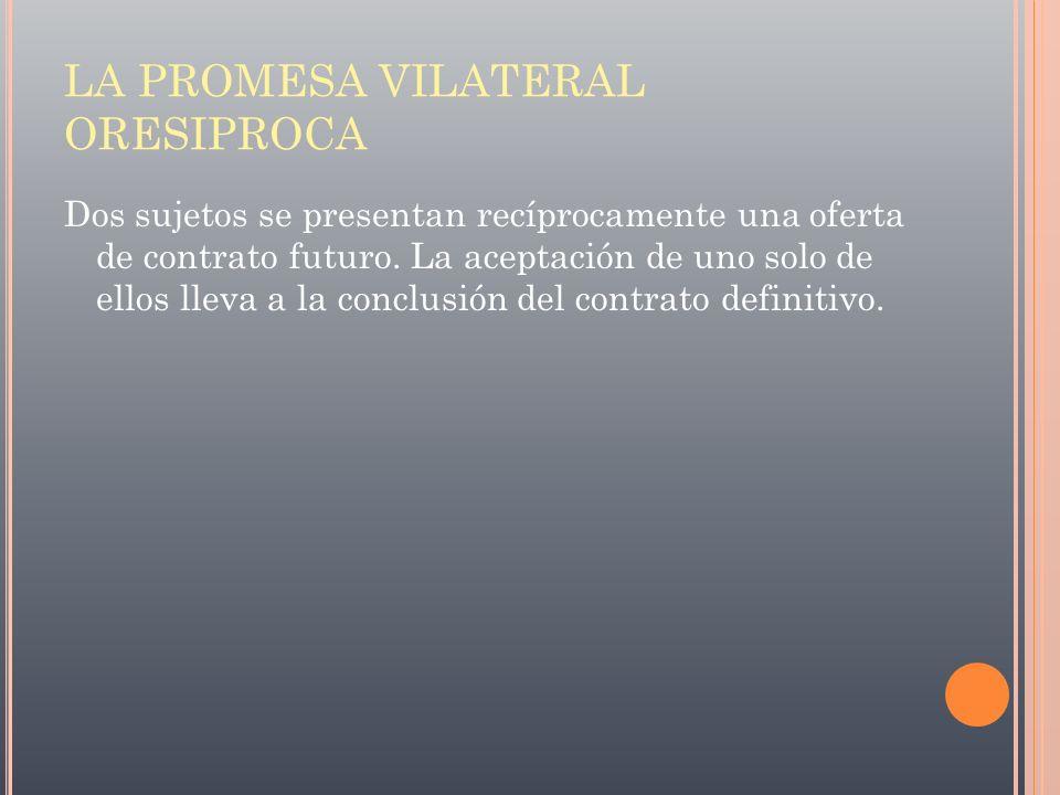 LA PROMESA VILATERAL ORESIPROCA Dos sujetos se presentan recíprocamente una oferta de contrato futuro. La aceptación de uno solo de ellos lleva a la c