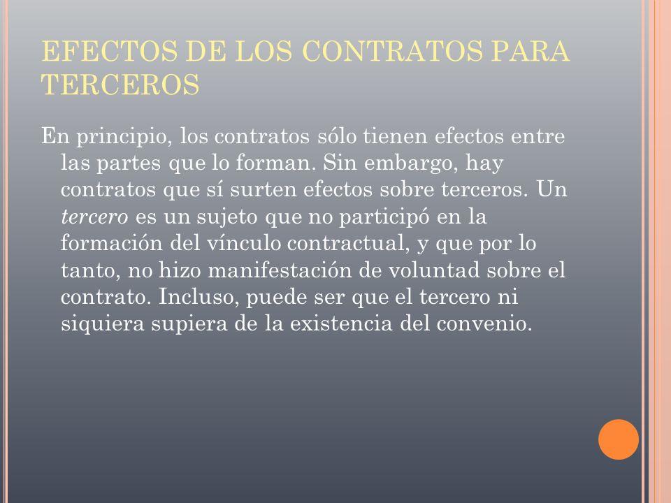 EFECTOS DE LOS CONTRATOS PARA TERCEROS En principio, los contratos sólo tienen efectos entre las partes que lo forman. Sin embargo, hay contratos que