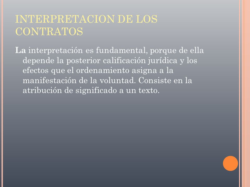 INTERPRETACION DE LOS CONTRATOS La interpretación es fundamental, porque de ella depende la posterior calificación jurídica y los efectos que el orden
